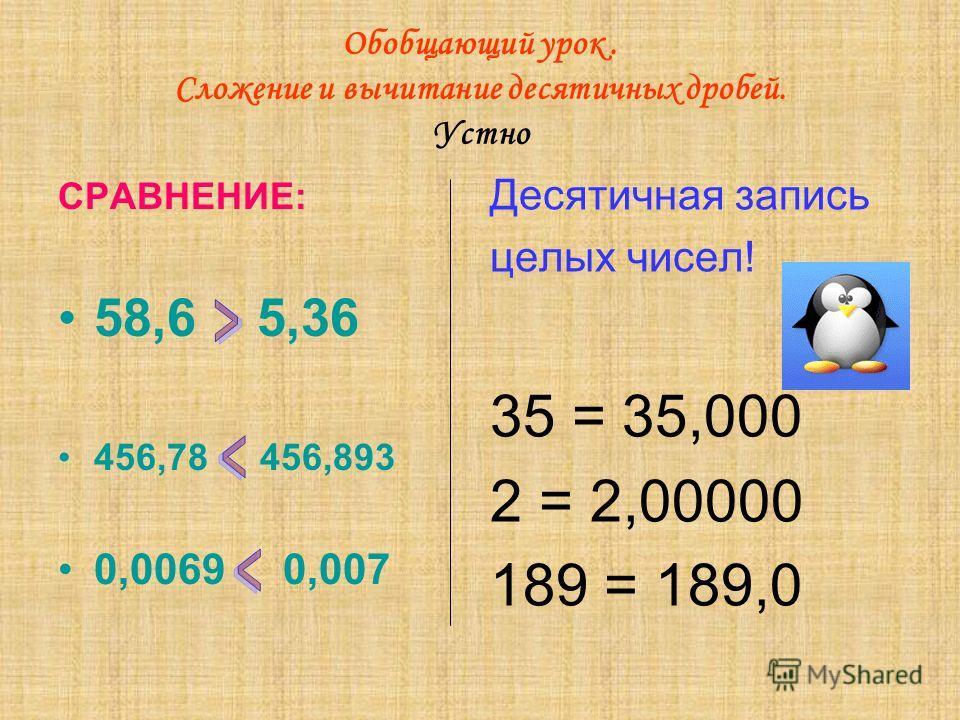 Обобщающий урок. Сложение и вычитание десятичных дробей. Устно СРАВНЕНИЕ: 58,6 5,36 456,78 456,893 0,0069 0,007 Десятичная запись целых чисел! 35 = 35,000 2 = 2,00000 189 = 189,0