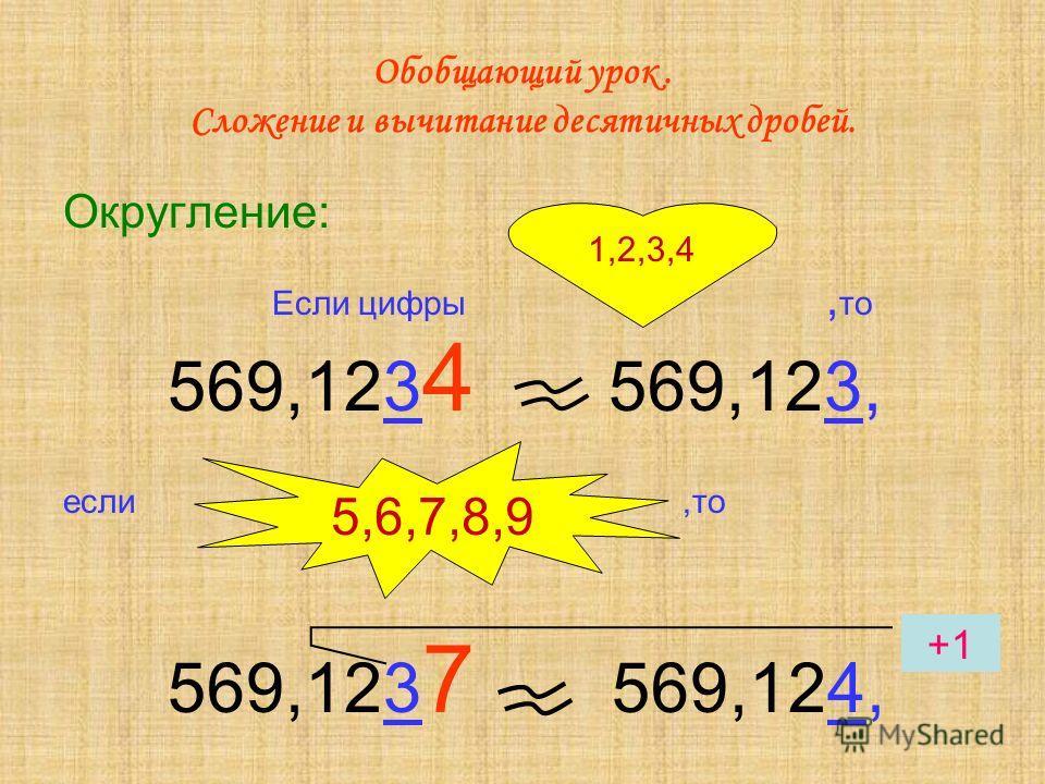 Обобщающий урок. Сложение и вычитание десятичных дробей. Округление: Если цифры, то 569,123 4 569,123, если,то 569,123 7 569,124, 1,2,3,4 5,6,7,8,9 +1