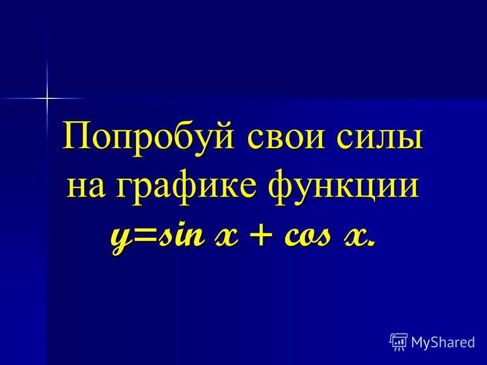 Попробуй свои силы на графике функции y=sin x + cos x.