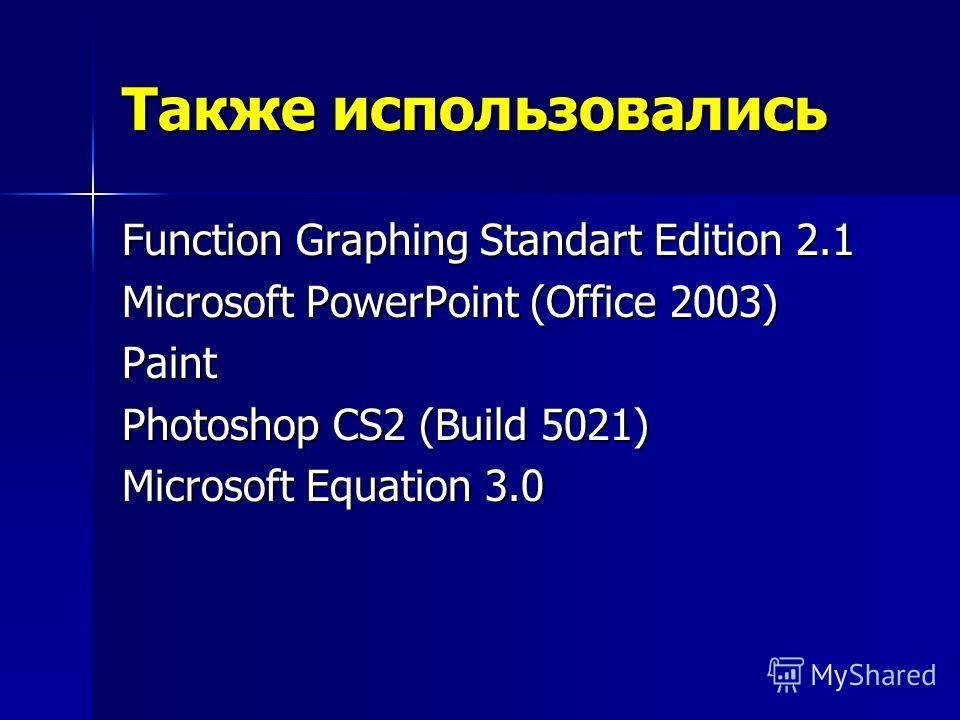 Также использовались Function Graphing Standart Edition 2.1 Microsoft PowerPoint (Office 2003) Paint Photoshop CS2 (Build 5021) Microsoft Equation 3.0