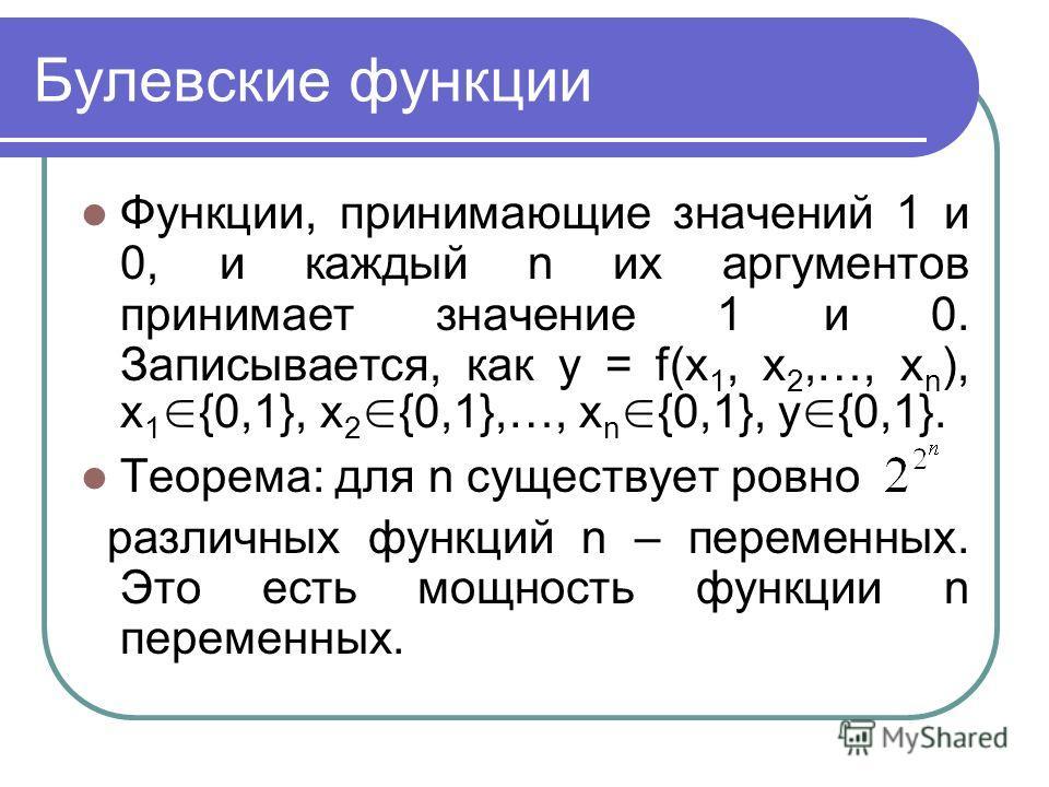Булевские функции Функции, принимающие значений 1 и 0, и каждый n их аргументов принимает значение 1 и 0. Записывается, как y = f(x 1, x 2,…, x n ), x 1 {0,1}, x 2 {0,1},…, x n {0,1}, y {0,1}. Теорема: для n существует ровно различных функций n – пер
