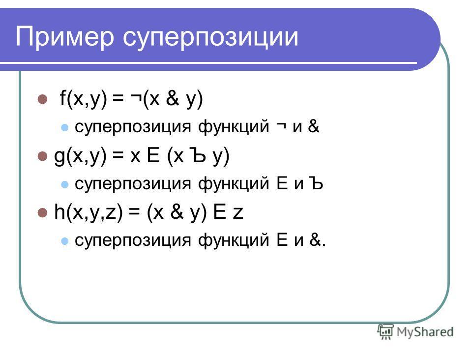Пример суперпозиции f(x,y) = ¬(x & y) суперпозиция функций ¬ и & g(x,y) = x Е (x Ъ y) суперпозиция функций Е и Ъ h(x,y,z) = (x & y) Е z суперпозиция функций Е и &.