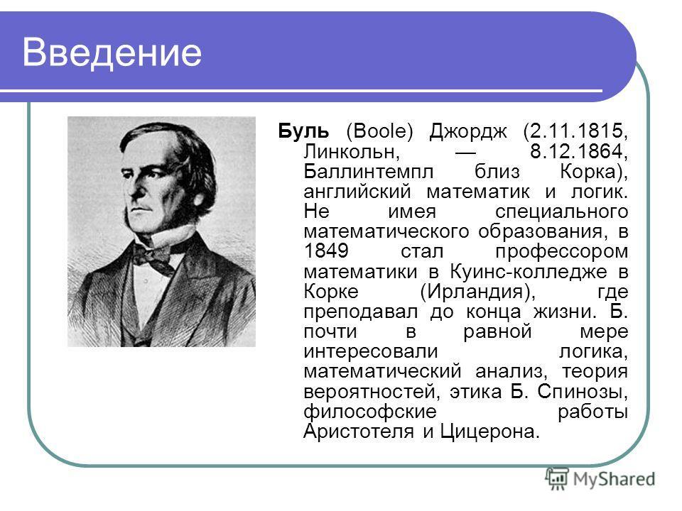Введение Буль (Boole) Джордж (2.11.1815, Линкольн, 8.12.1864, Баллинтемпл близ Корка), английский математик и логик. Не имея специального математического образования, в 1849 стал профессором математики в Куинс-колледже в Корке (Ирландия), где препода