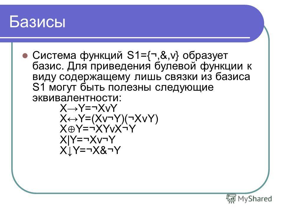 Базисы Система функций S1={¬,&,v} образует базис. Для приведения булевой функции к виду содержащему лишь связки из базиса S1 могут быть полезны следующие эквивалентности: XY=¬XvY XY=(Xv¬Y)(¬XvY) X Y=¬XYvX¬Y X|Y=¬Xv¬Y XY=¬X&¬Y