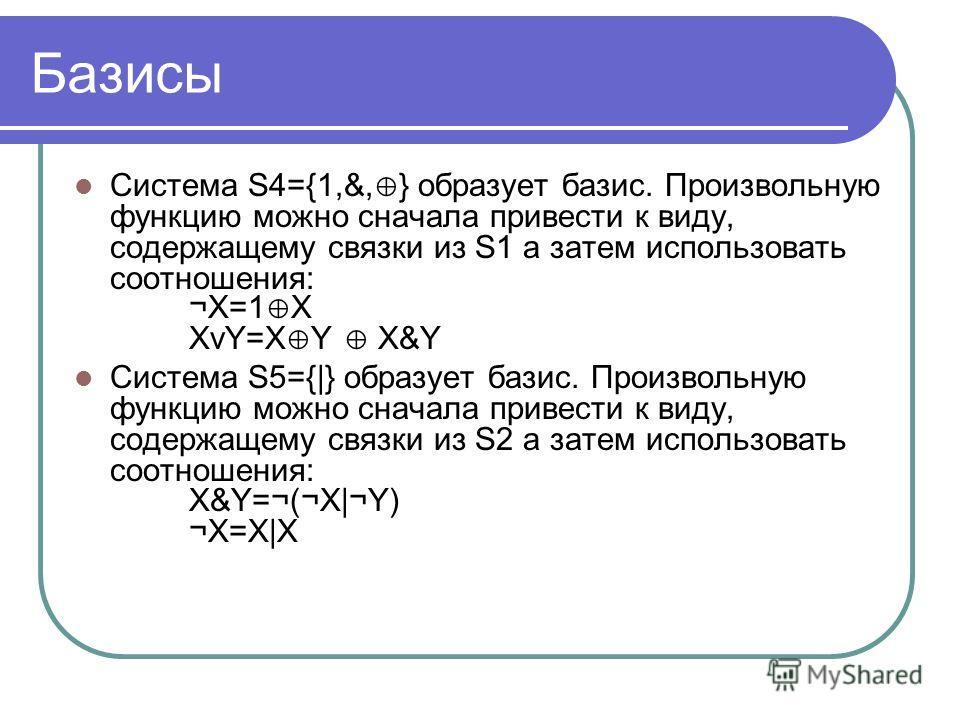 Базисы Система S4={1,&, } образует базис. Произвольную функцию можно сначала привести к виду, содержащему связки из S1 а затем использовать соотношения: ¬X=1 X XvY=X Y X&Y Система S5={|} образует базис. Произвольную функцию можно сначала привести к в