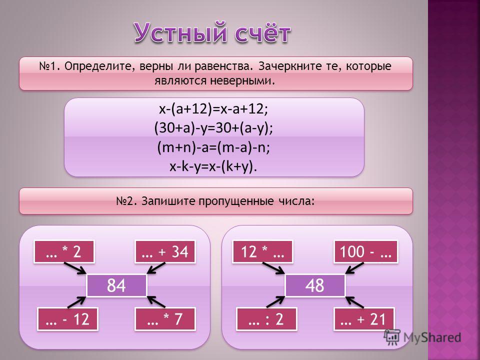 1. Определите, верны ли равенства. Зачеркните те, которые являются неверными. х-(а+12)=х-а+12; (30+а)-у=30+(а-у); (m+n)-a=(m-a)-n; x-k-y=x-(k+y). х-(а+12)=х-а+12; (30+а)-у=30+(а-у); (m+n)-a=(m-a)-n; x-k-y=x-(k+y). 2. Запишите пропущенные числа: 84 …