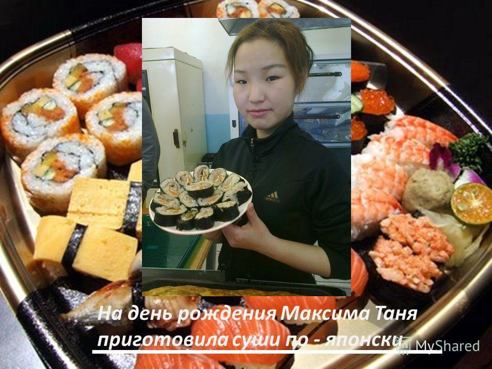 На день рождения Максима Таня приготовила суши по - японски