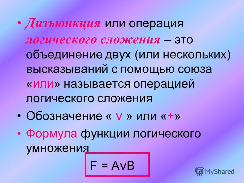 Дизъюнкция или операция логического сложения – это объединение двух (или нескольких) высказываний с помощью союза «или» называется операцией логического сложения Обозначение « ν » или «+» Формула функции логического умножения F = A ν B