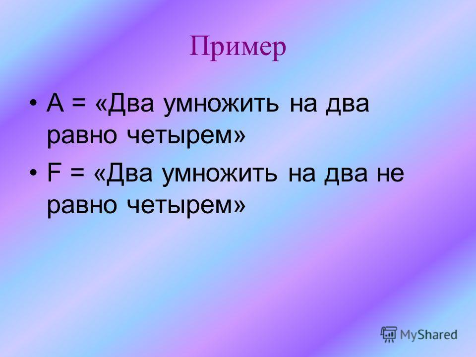 Пример А = «Два умножить на два равно четырем» F = «Два умножить на два не равно четырем»
