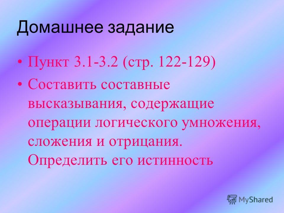 Домашнее задание Пункт 3.1-3.2 (стр. 122-129) Составить составные высказывания, содержащие операции логического умножения, сложения и отрицания. Определить его истинность