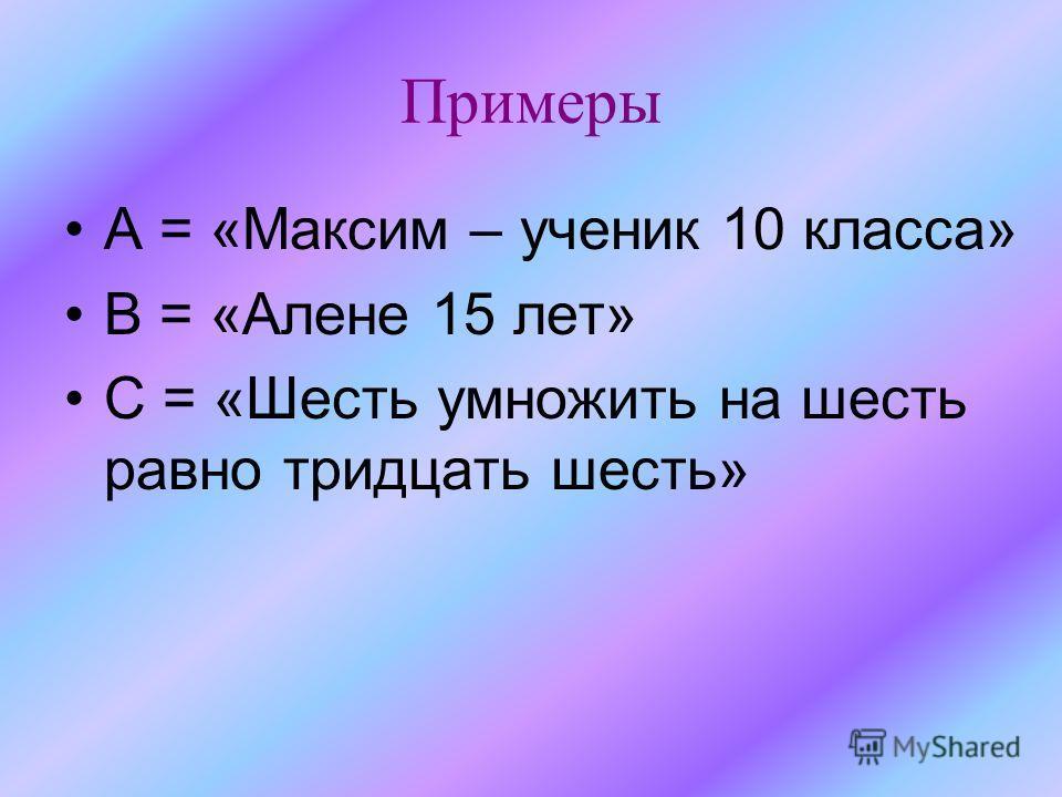 Примеры А = «Максим – ученик 10 класса» В = «Алене 15 лет» С = «Шесть умножить на шесть равно тридцать шесть»