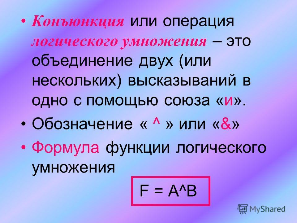 Конъюнкция или операция логического умножения – это объединение двух (или нескольких) высказываний в одно с помощью союза «и». Обозначение « ^ » или «&» Формула функции логического умножения F = A^B