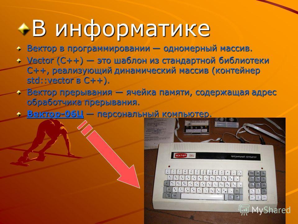 В информатике Вектор в программировании одномерный массив. Vector (C++) это шаблон из стандартной библиотеки C++, реализующий динамический массив (контейнер std::vector в C++). Вектор прерывания ячейка памяти, содержащая адрес обработчика прерывания.