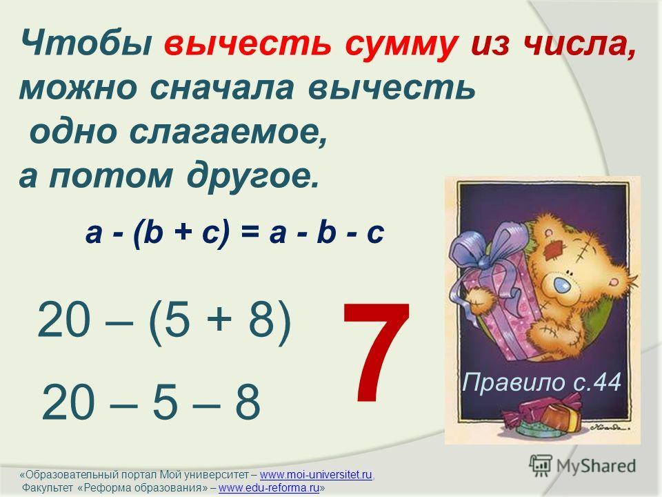 Правило с.44 Чтобы вычесть сумму из числа, можно сначала вычесть одно слагаемое, а потом другое. 20 – (5 + 8) 20 – 5 – 8 7 a - (b + c) = a - b - c «Образовательный портал Мой университет – www.moi-universitet.ru,www.moi-universitet.ru Факультет «Рефо