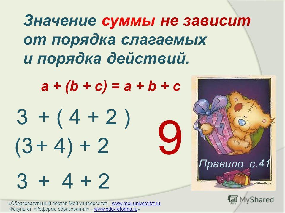 Правило с.41 3+ ( 4 + 2 ) (3+ 4) + 2 3+ 4 + 2 Значение суммы не зависит от порядка слагаемых и порядка действий. 9 a + (b + c) = a + b + c «Образовательный портал Мой университет – www.moi-universitet.ru,www.moi-universitet.ru Факультет «Реформа обра