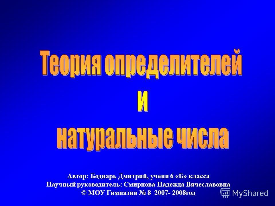 Автор: Боднарь Дмитрий, учени 6 «Б» класса Научный руководитель: Смирнова Надежда Вячеславовна © МОУ Гимназия 8 2007- 2008год