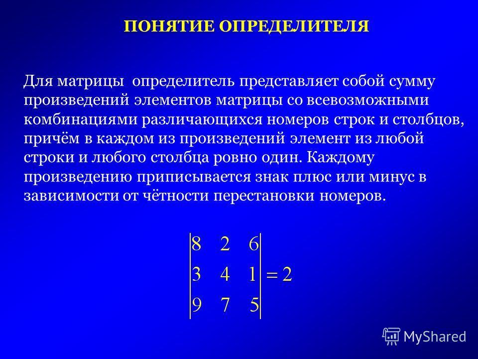 Для матрицы определитель представляет собой сумму произведений элементов матрицы со всевозможными комбинациями различающихся номеров строк и столбцов, причём в каждом из произведений элемент из любой строки и любого столбца ровно один. Каждому произв