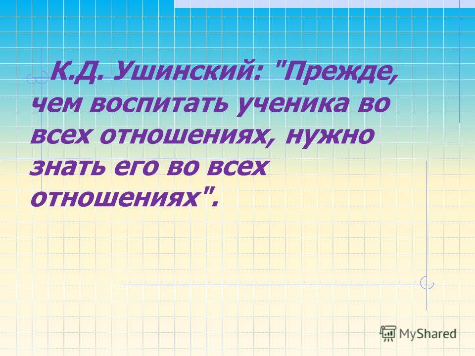 К.Д. Ушинский: Прежде, чем воспитать ученика во всех отношениях, нужно знать его во всех отношениях.