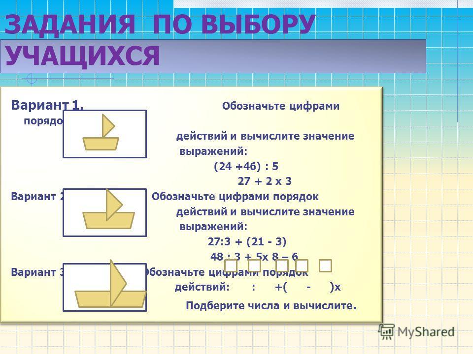 ЗАДАНИЯ ПО ВЫБОРУ УЧАЩИХСЯ Вариант 1. Обозначьте цифрами порядок действий и вычислите значение выражений: (24 +46) : 5 27 + 2 х 3 Вариант 2. Обозначьте цифрами порядок действий и вычислите значение выражений: 27:3 + (21 - 3) 48 : 3 + 5х 8 – 6 Вариант