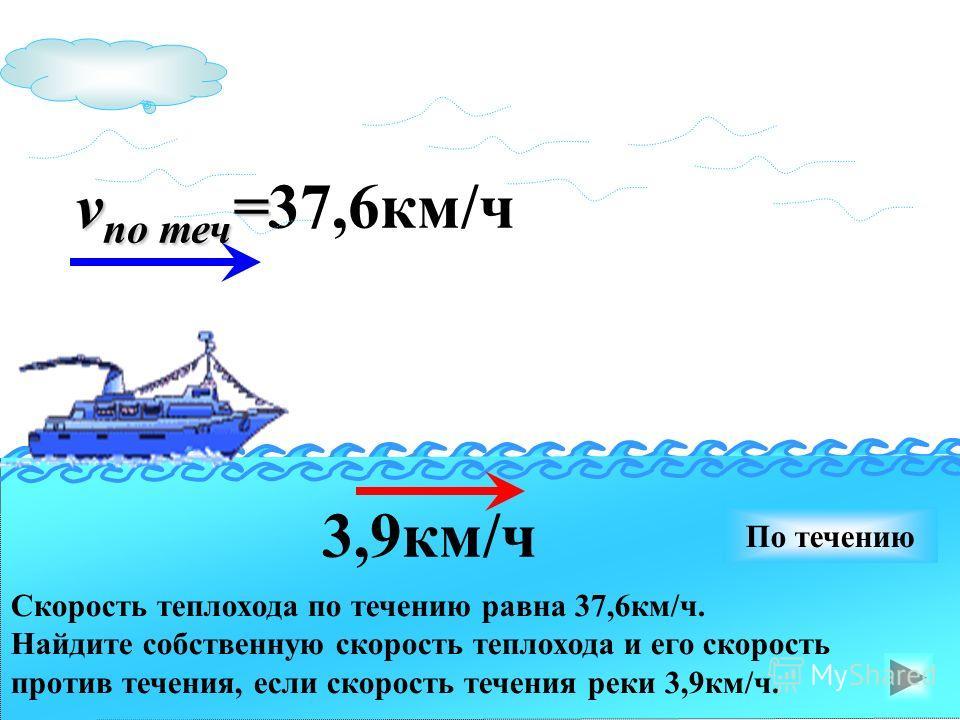 v по теч = v по теч =37,6км/ч 3,9км/ч По течению Скорость теплохода по течению равна 37,6км/ч. Найдите собственную скорость теплохода и его скорость против течения, если скорость течения реки 3,9км/ч.