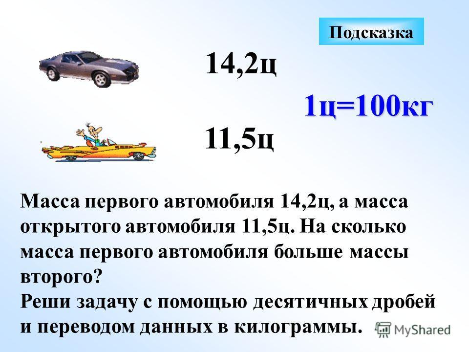 Масса первого автомобиля 14,2ц, а масса открытого автомобиля 11,5ц. На сколько масса первого автомобиля больше массы второго? Реши задачу с помощью десятичных дробей и переводом данных в килограммы. 14,2ц 11,5ц 1ц=100кг Подсказка