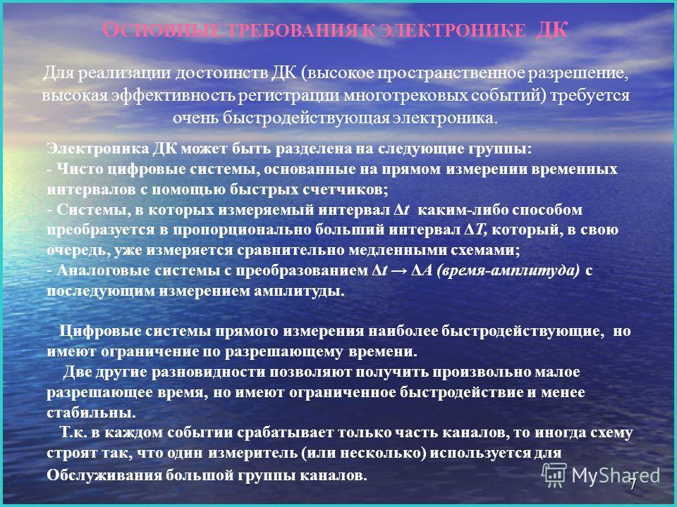 7 О СНОВНЫЕ ТРЕБОВАНИЯ К ЭЛЕКТРОНИКЕ ДК Для реализации достоинств ДК (высокое пространственное разрешение, высокая эффективность регистрации многотрековых событий) требуется очень быстродействующая электроника. Электроника ДК может быть разделена на
