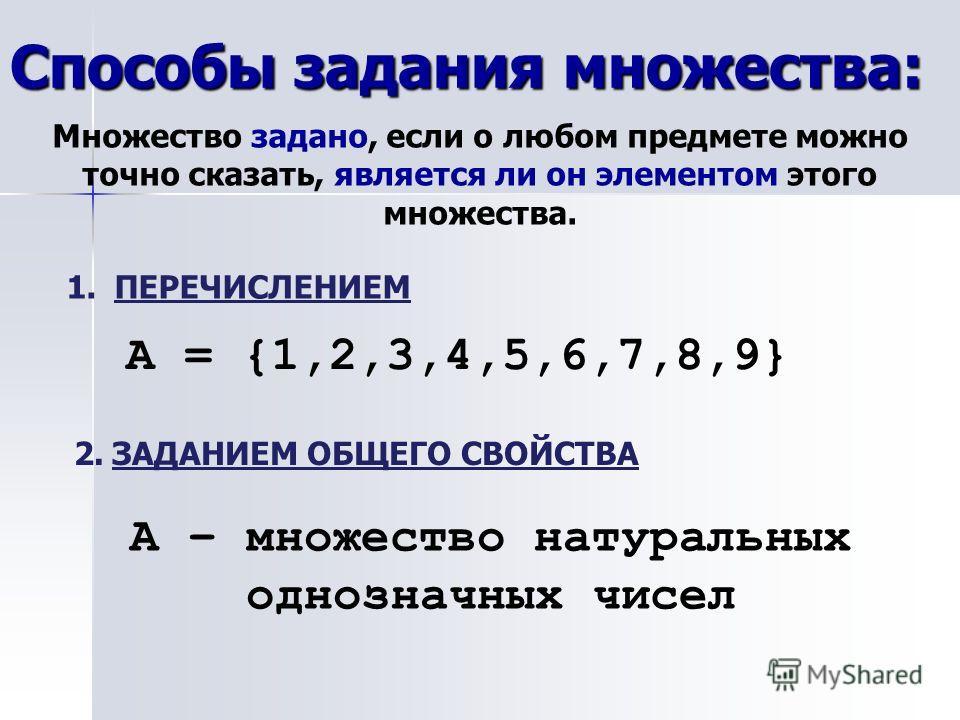 Способы задания множества: Множество задано, если о любом предмете можно точно сказать, является ли он элементом этого множества. 1.ПЕРЕЧИСЛЕНИЕМ А = {1,2,3,4,5,6,7,8,9} 2. ЗАДАНИЕМ ОБЩЕГО СВОЙСТВА А – множество натуральных однозначных чисел