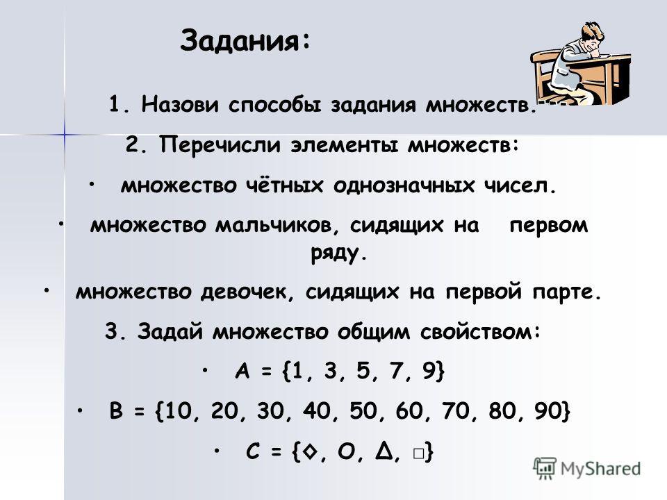 Задания: 1.Назови способы задания множеств. 2.Перечисли элементы множеств: множество чётных однозначных чисел. множество мальчиков, сидящих на первом ряду. множество девочек, сидящих на первой парте. 3.Задай множество общим свойством: A = {1, 3, 5, 7