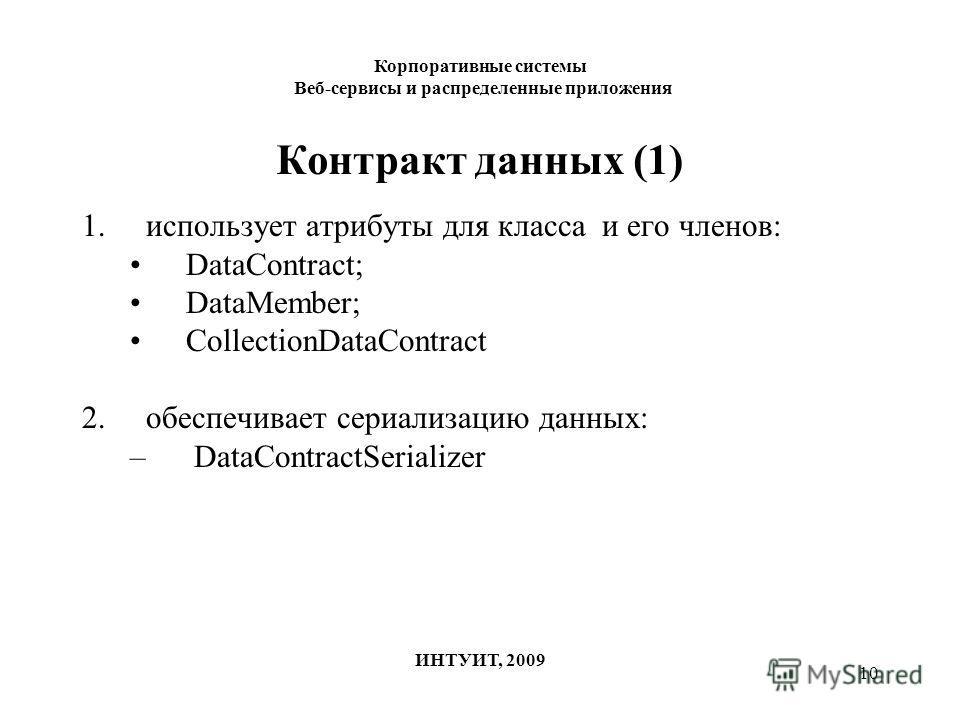 10 Контракт данных (1) 1.использует атрибуты для класса и его членов: DataContract; DataMember; CollectionDataContract 2.обеспечивает сериализацию данных: – DataContractSerializer Корпоративные системы Веб-сервисы и распределенные приложения ИНТУИТ,