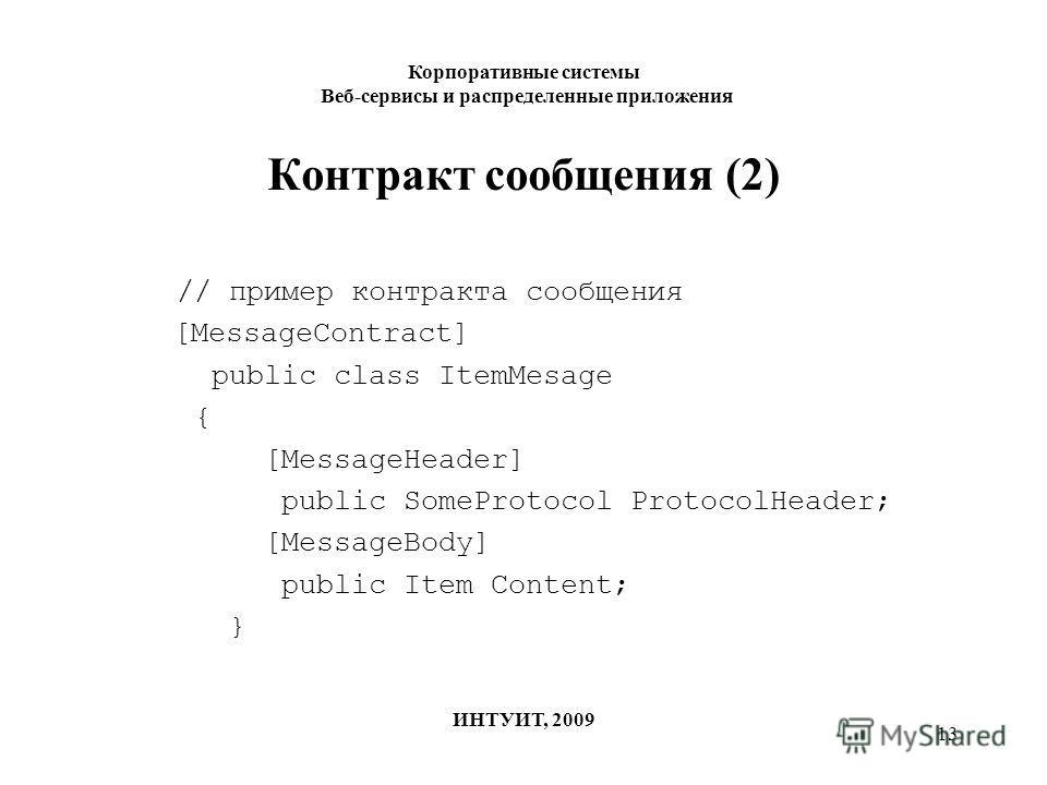 13 Контракт сообщения (2) // пример контракта сообщения [MessageContract] public class ItemMesage { [MessageHeader] public SomeProtocol ProtocolHeader; [MessageBody] public Item Content; } Корпоративные системы Веб-сервисы и распределенные приложения