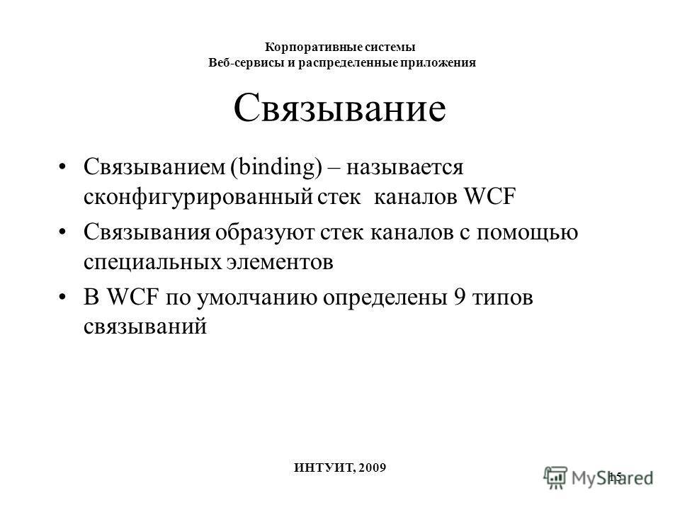 15 Связывание Связыванием (binding) – называется сконфигурированный стек каналов WCF Связывания образуют стек каналов с помощью специальных элементов В WCF по умолчанию определены 9 типов связываний Корпоративные системы Веб-сервисы и распределенные