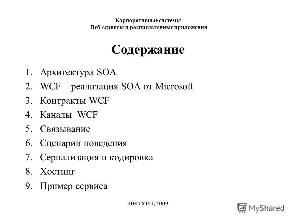 2 Содержание 1.Архитектура SOA 2.WCF – реализация SOA от Microsoft 3.Контракты WCF 4.Каналы WCF 5.Связывание 6.Сценарии поведения 7.Сериализация и кодировка 8.Хостинг 9.Пример сервиса Корпоративные системы Веб-сервисы и распределенные приложения ИНТУ