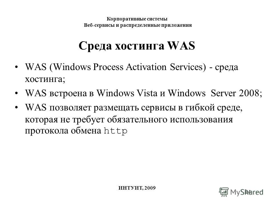 24 Среда хостинга WAS WAS (Windows Process Activation Services) - среда хостинга; WAS встроена в Windows Vista и Windows Server 2008; WAS позволяет размещать сервисы в гибкой среде, которая не требует обязательного использования протокола обмена http