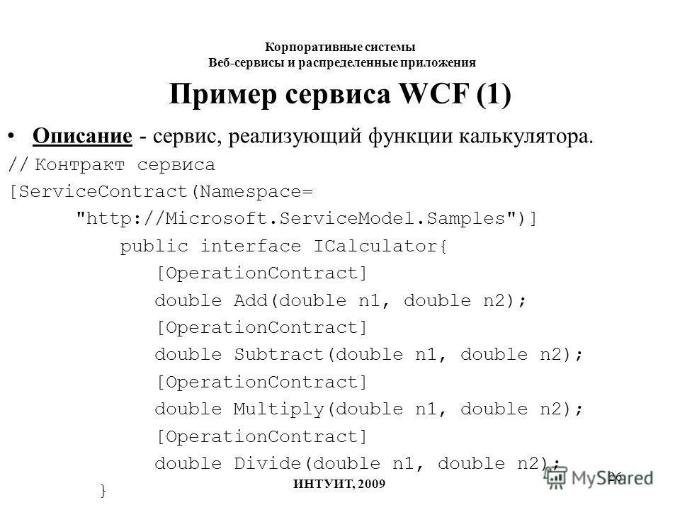 26 Пример сервиса WCF (1) Описание - сервис, реализующий функции калькулятора. // Контракт сервиса [ServiceContract(Namespace=