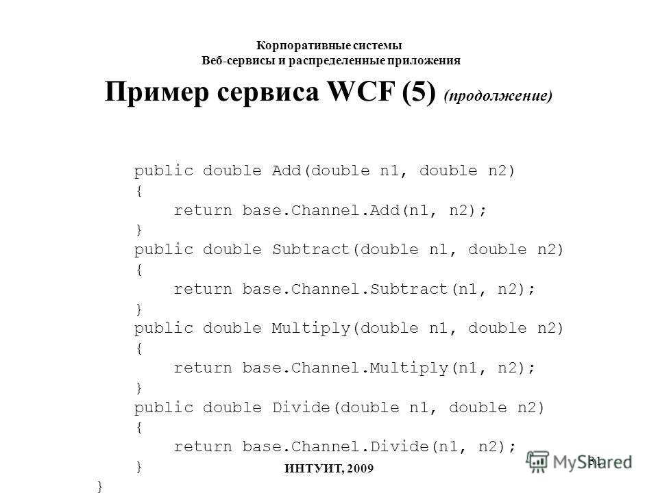 31 Пример сервиса WCF (5) (продолжение) public double Add(double n1, double n2) { return base.Channel.Add(n1, n2); } public double Subtract(double n1, double n2) { return base.Channel.Subtract(n1, n2); } public double Multiply(double n1, double n2) {