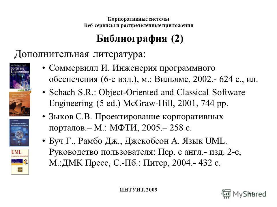 34 Корпоративные системы Веб-сервисы и распределенные приложения ИНТУИТ, 2009 Библиография (2) Дополнительная литература: Соммервилл И. Инженерия программного обеспечения (6-е изд.), м.: Вильямс, 2002.- 624 с., ил. Schach S.R.: Object-Oriented and Cl