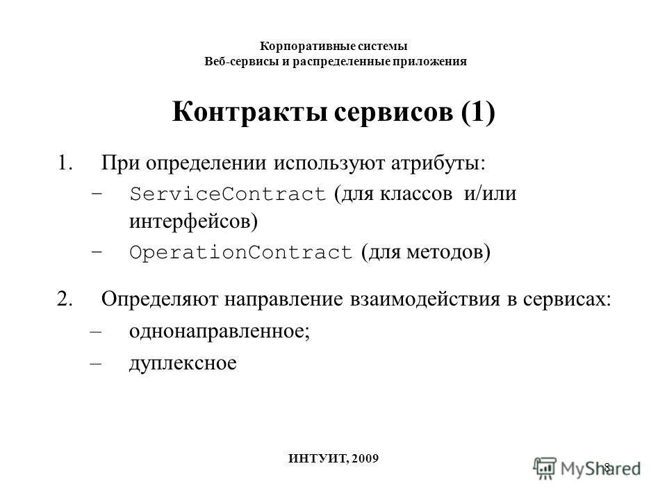 8 Контракты сервисов (1) 1.При определении используют атрибуты: –ServiceContract (для классов и/или интерфейсов) –OperationContract (для методов) 2.Определяют направление взаимодействия в сервисах: –однонаправленное; –дуплексное Корпоративные системы