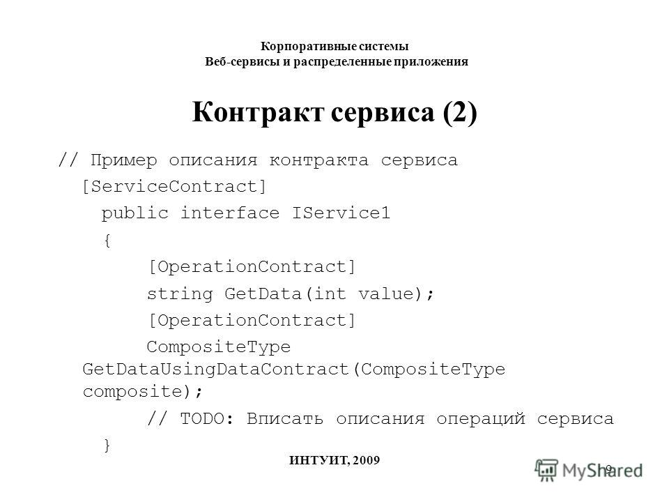 9 Контракт сервиса (2) // Пример описания контракта сервиса [ServiceContract] public interface IService1 { [OperationContract] string GetData(int value); [OperationContract] CompositeType GetDataUsingDataContract(CompositeType composite); // TODO: Вп