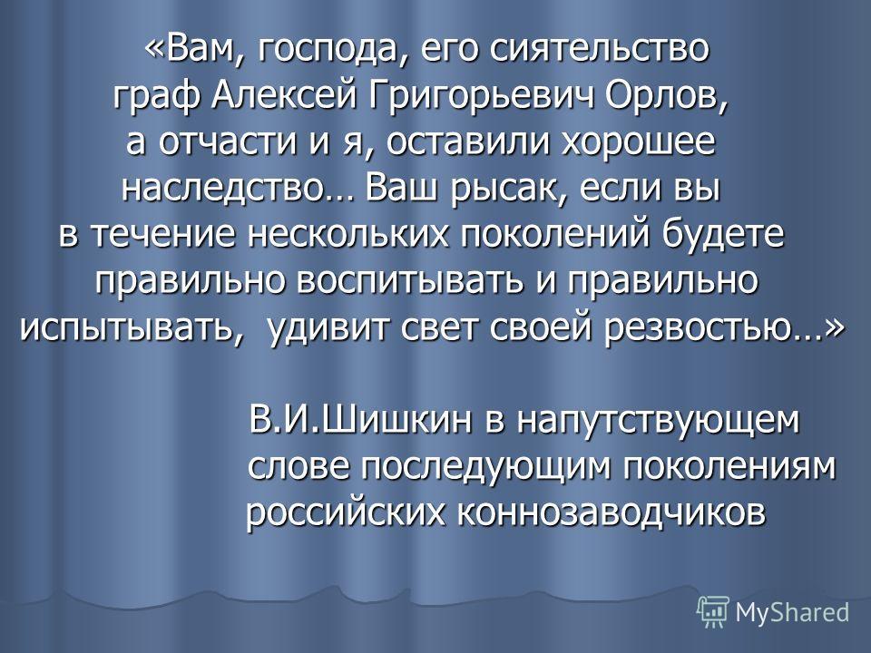 «Вам, господа, его сиятельство граф Алексей Григорьевич Орлов, а отчасти и я, оставили хорошее наследство… Ваш рысак, если вы в течение нескольких поколений будете правильно воспитывать и правильно испытывать, удивит свет своей резвостью…» В.И.Шишкин