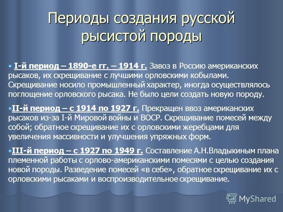 Периоды создания русской рысистой породы I-й период – 1890-е гг. – 1914 г. Завоз в Россию американских рысаков, их скрещивание с лучшими орловскими кобылами. Скрещивание носило промышленный характер, иногда осуществлялось поглощение орловского рысака
