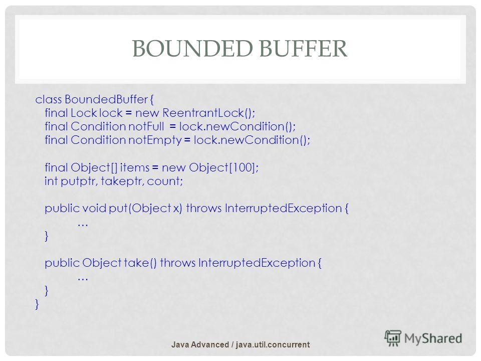 BOUNDED BUFFER class BoundedBuffer { final Lock lock = new ReentrantLock(); final Condition notFull = lock.newCondition(); final Condition notEmpty = lock.newCondition(); final Object[] items = new Object[100]; int putptr, takeptr, count; public void