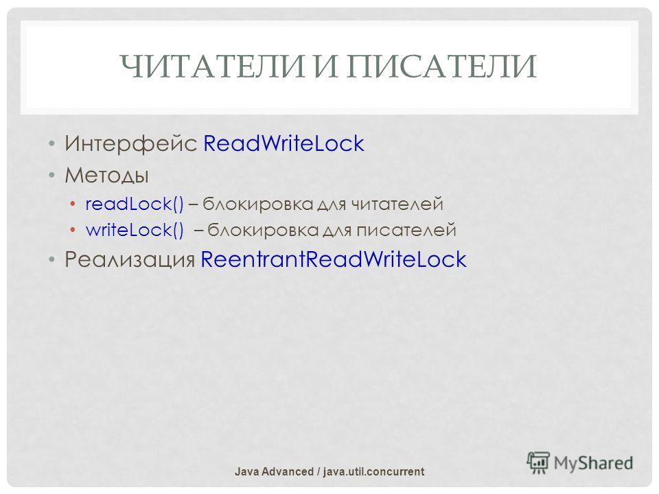 ЧИТАТЕЛИ И ПИСАТЕЛИ Интерфейс ReadWriteLock Методы readLock() – блокировка для читателей writeLock() – блокировка для писателей Реализация ReentrantReadWriteLock Java Advanced / java.util.concurrent