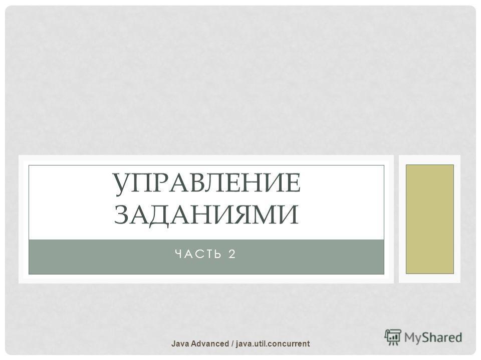 ЧАСТЬ 2 УПРАВЛЕНИЕ ЗАДАНИЯМИ Java Advanced / java.util.concurrent