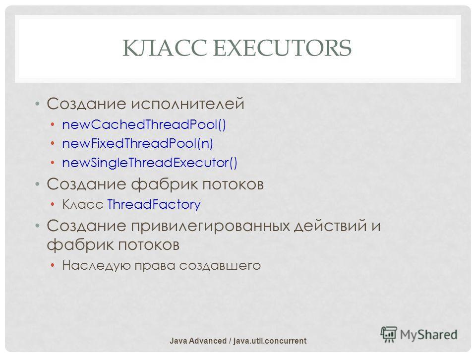 КЛАСС EXECUTORS Создание исполнителей newCachedThreadPool() newFixedThreadPool(n) newSingleThreadExecutor() Создание фабрик потоков Класс ThreadFactory Создание привилегированных действий и фабрик потоков Наследую права создавшего Java Advanced / jav