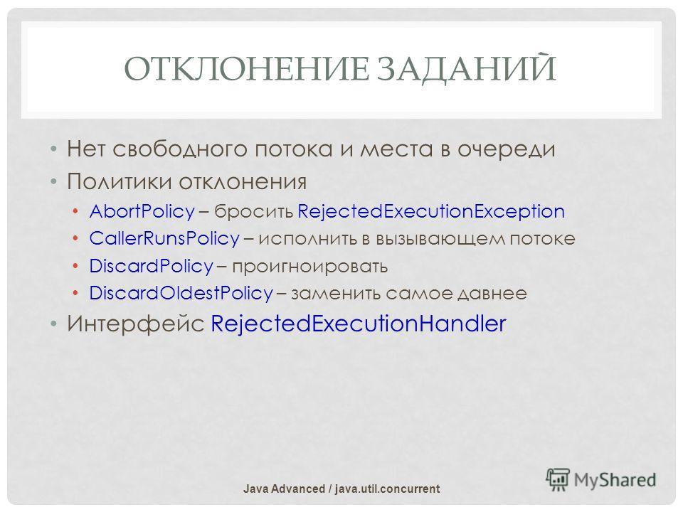 ОТКЛОНЕНИЕ ЗАДАНИЙ Нет свободного потока и места в очереди Политики отклонения AbortPolicy – бросить RejectedExecutionException CallerRunsPolicy – исполнить в вызывающем потоке DiscardPolicy – проигноировать DiscardOldestPolicy – заменить самое давне