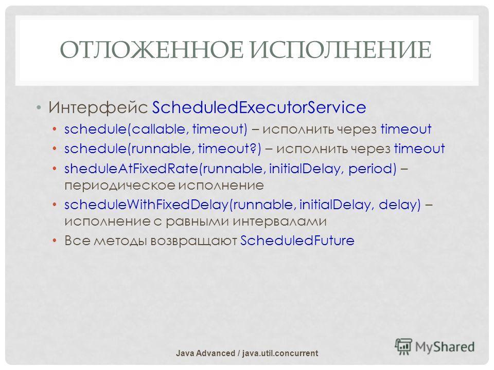 ОТЛОЖЕННОЕ ИСПОЛНЕНИЕ Интерфейс ScheduledExecutorService schedule(callable, timeout) – исполнить через timeout schedule(runnable, timeout?) – исполнить через timeout sheduleAtFixedRate(runnable, initialDelay, period) – периодическое исполнение schedu