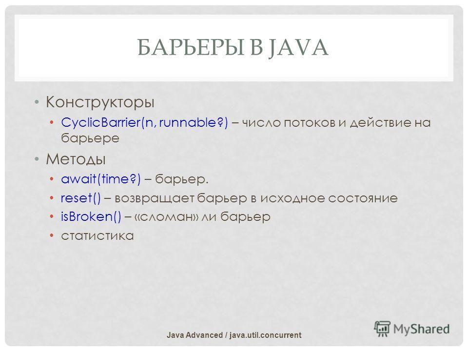 БАРЬЕРЫ В JAVA Конструкторы CyclicBarrier(n, runnable?) – число потоков и действие на барьере Методы await(time?) – барьер. reset() – возвращает барьер в исходное состояние isBroken() – «сломан» ли барьер статистика Java Advanced / java.util.concurre