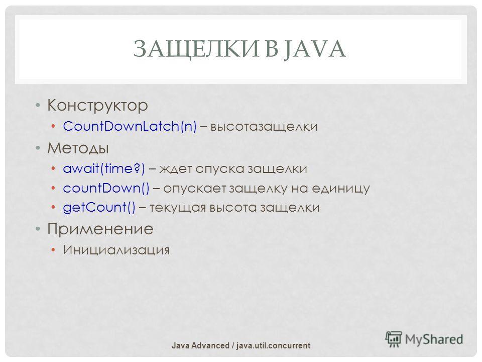 ЗАЩЕЛКИ В JAVA Конструктор CountDownLatch(n) – высотазащелки Методы await(time?) – ждет спуска защелки countDown() – опускает защелку на единицу getCount() – текущая высота защелки Применение Инициализация Java Advanced / java.util.concurrent