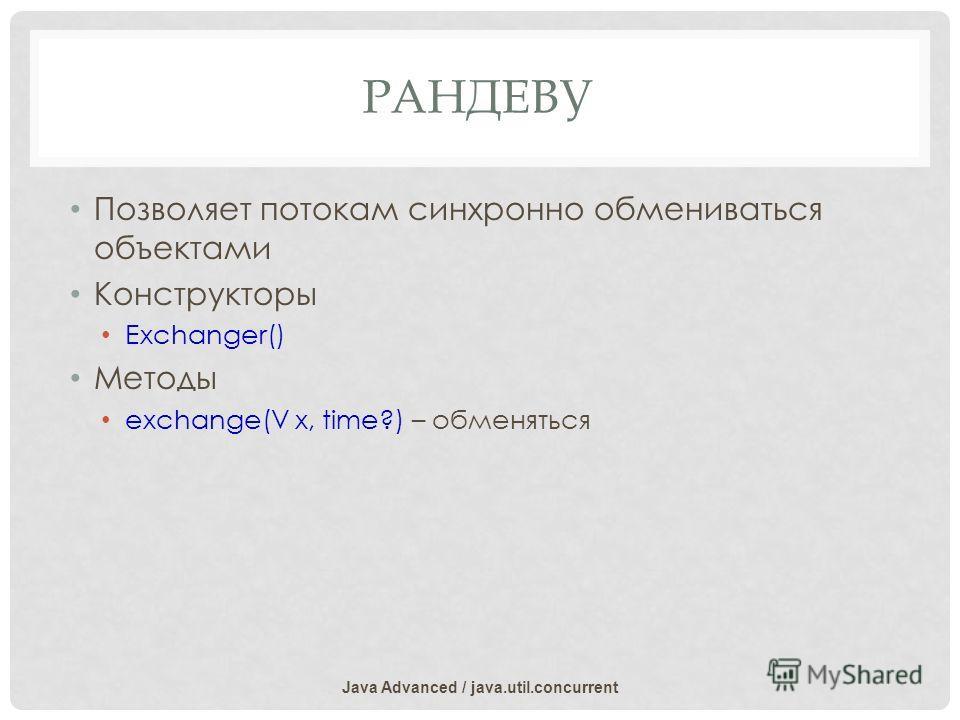 РАНДЕВУ Позволяет потокам синхронно обмениваться объектами Конструкторы Exchanger() Методы exchange(V x, time?) – обменяться Java Advanced / java.util.concurrent