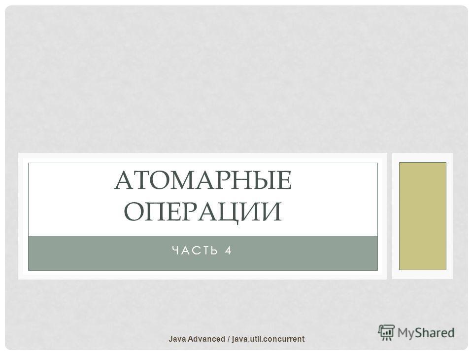 ЧАСТЬ 4 АТОМАРНЫЕ ОПЕРАЦИИ Java Advanced / java.util.concurrent